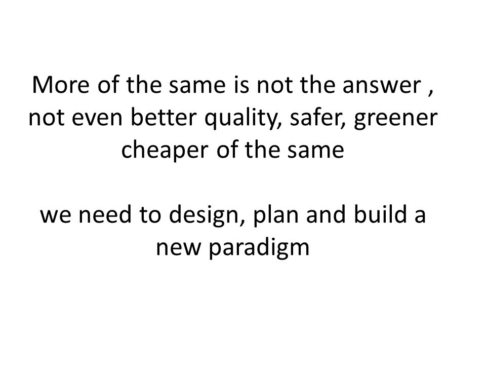 More of the same is not the answer, not even better quality, safer, greener cheaper of the same we need to design, plan and build a new paradigm