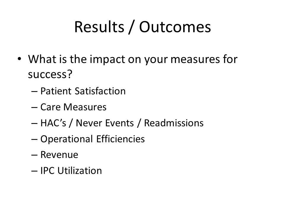 Results / Outcomes What is the impact on your measures for success.