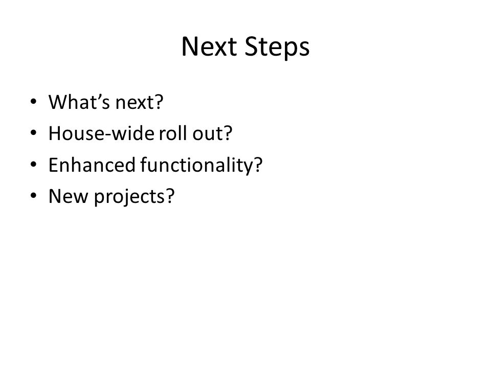 Next Steps What's next House-wide roll out Enhanced functionality New projects