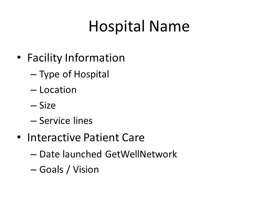 Hospital Name Facility Information – Type of Hospital – Location – Size – Service lines Interactive Patient Care – Date launched GetWellNetwork – Goals / Vision