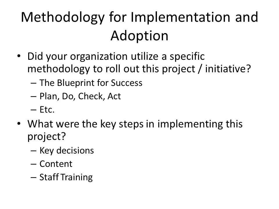 Methodology for Implementation and Adoption Did your organization utilize a specific methodology to roll out this project / initiative.
