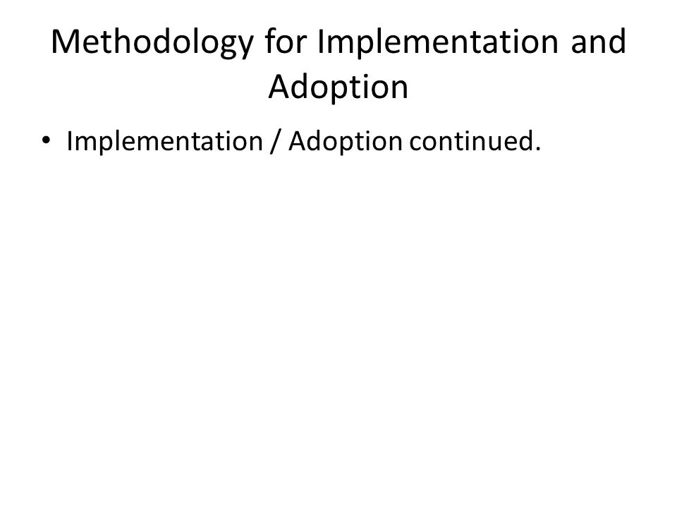 Methodology for Implementation and Adoption Implementation / Adoption continued.