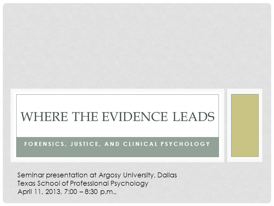 FORENSICS, JUSTICE, AND CLINICAL PSYCHOLOGY WHERE THE EVIDENCE LEADS Seminar presentation at Argosy University, Dallas Texas School of Professional Psychology April 11, 2013, 7:00 – 8:30 p.m.,