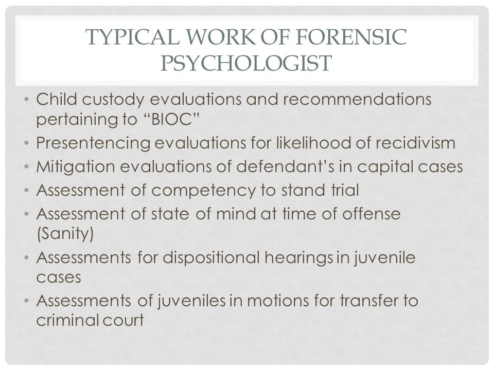 TYPICAL WORK OF FORENSIC PSYCHOLOGIST Child custody evaluations and recommendations pertaining to BIOC Presentencing evaluations for likelihood of recidivism Mitigation evaluations of defendant's in capital cases Assessment of competency to stand trial Assessment of state of mind at time of offense (Sanity) Assessments for dispositional hearings in juvenile cases Assessments of juveniles in motions for transfer to criminal court