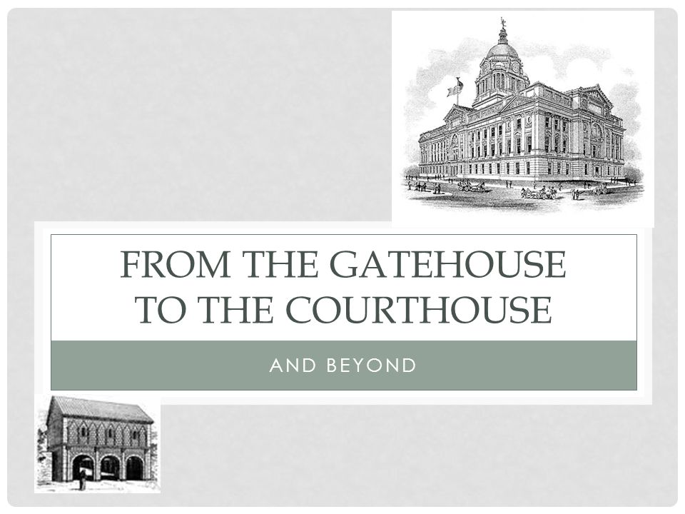 FROM THE GATEHOUSE TO THE COURTHOUSE AND BEYOND