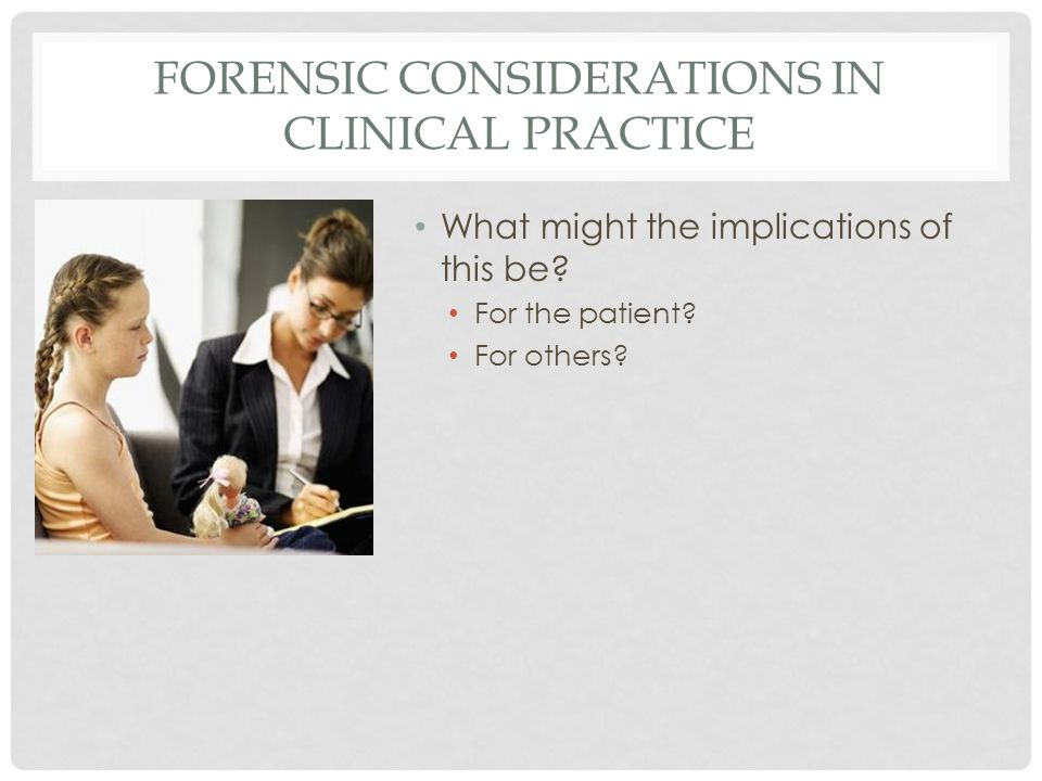 FORENSIC CONSIDERATIONS IN CLINICAL PRACTICE What might the implications of this be.
