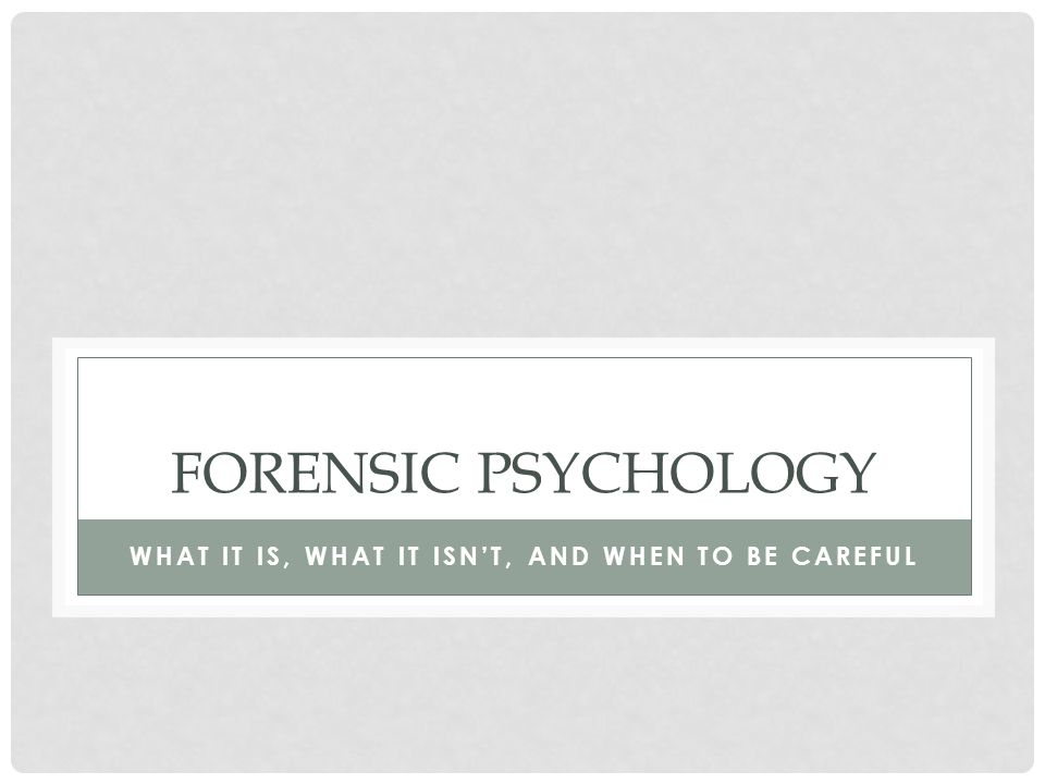 FORENSIC PSYCHOLOGY WHAT IT IS, WHAT IT ISN'T, AND WHEN TO BE CAREFUL