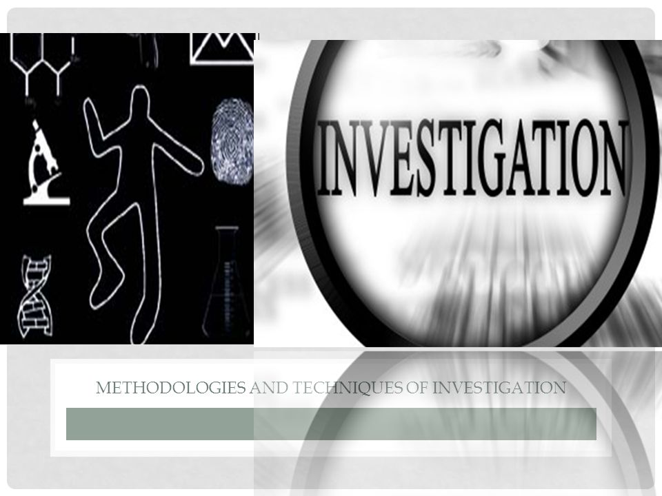 METHODOLOGIES AND TECHNIQUES OF INVESTIGATION