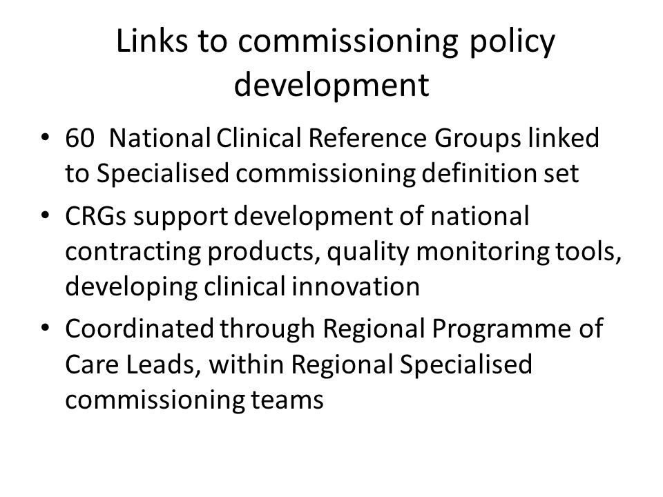 Links to commissioning policy development 60 National Clinical Reference Groups linked to Specialised commissioning definition set CRGs support develo