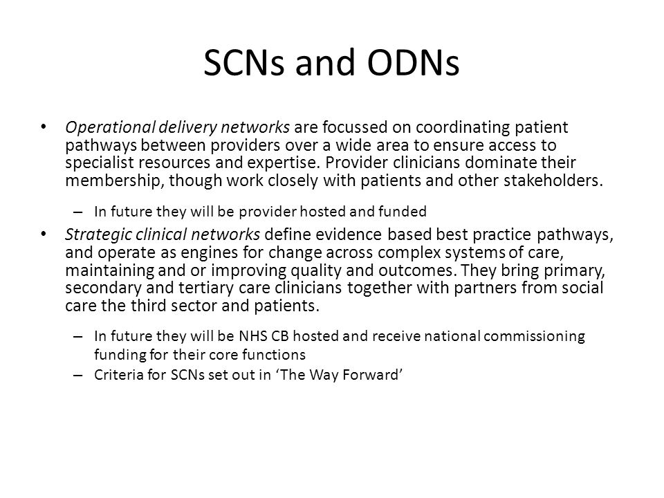 SCNs and ODNs Operational delivery networks are focussed on coordinating patient pathways between providers over a wide area to ensure access to specialist resources and expertise.