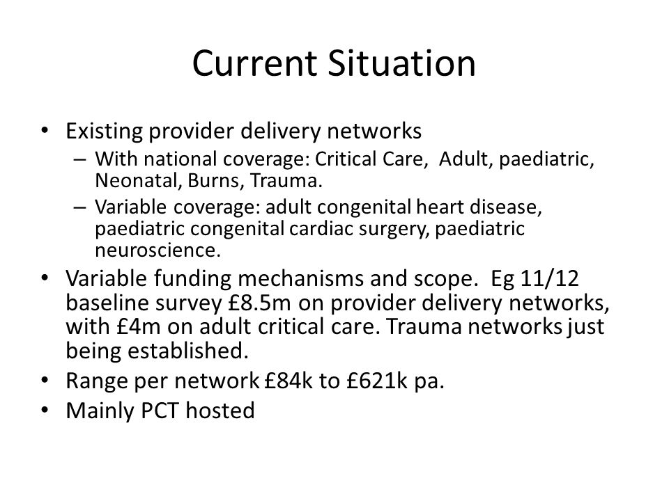 Current Situation Existing provider delivery networks – With national coverage: Critical Care, Adult, paediatric, Neonatal, Burns, Trauma. – Variable
