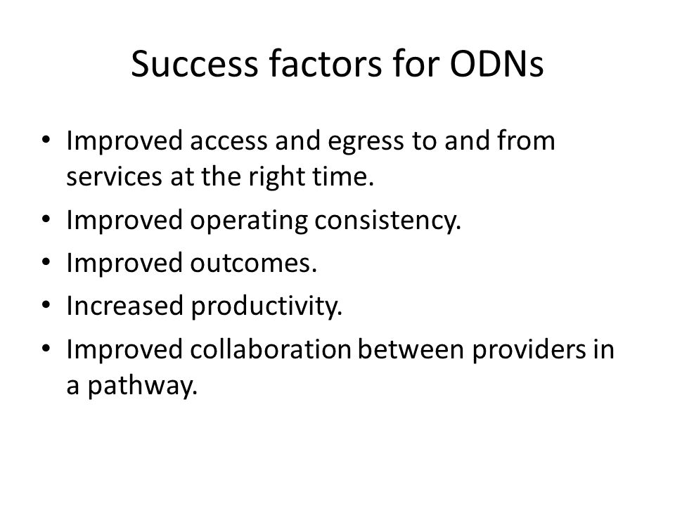 Success factors for ODNs Improved access and egress to and from services at the right time. Improved operating consistency. Improved outcomes. Increas