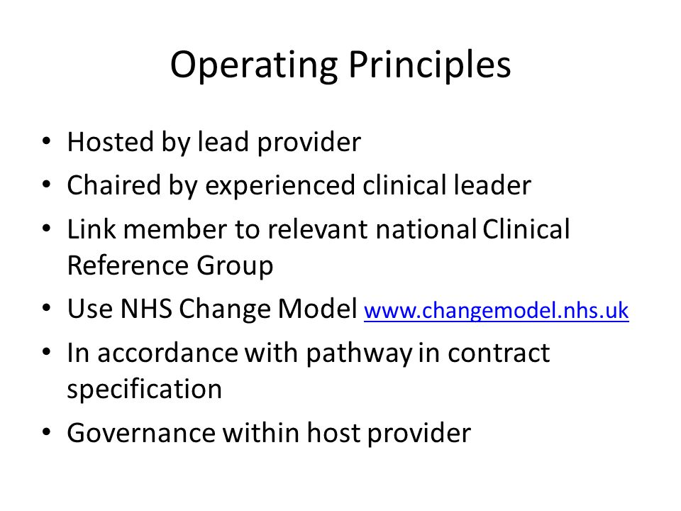 Operating Principles Hosted by lead provider Chaired by experienced clinical leader Link member to relevant national Clinical Reference Group Use NHS Change Model www.changemodel.nhs.uk www.changemodel.nhs.uk In accordance with pathway in contract specification Governance within host provider