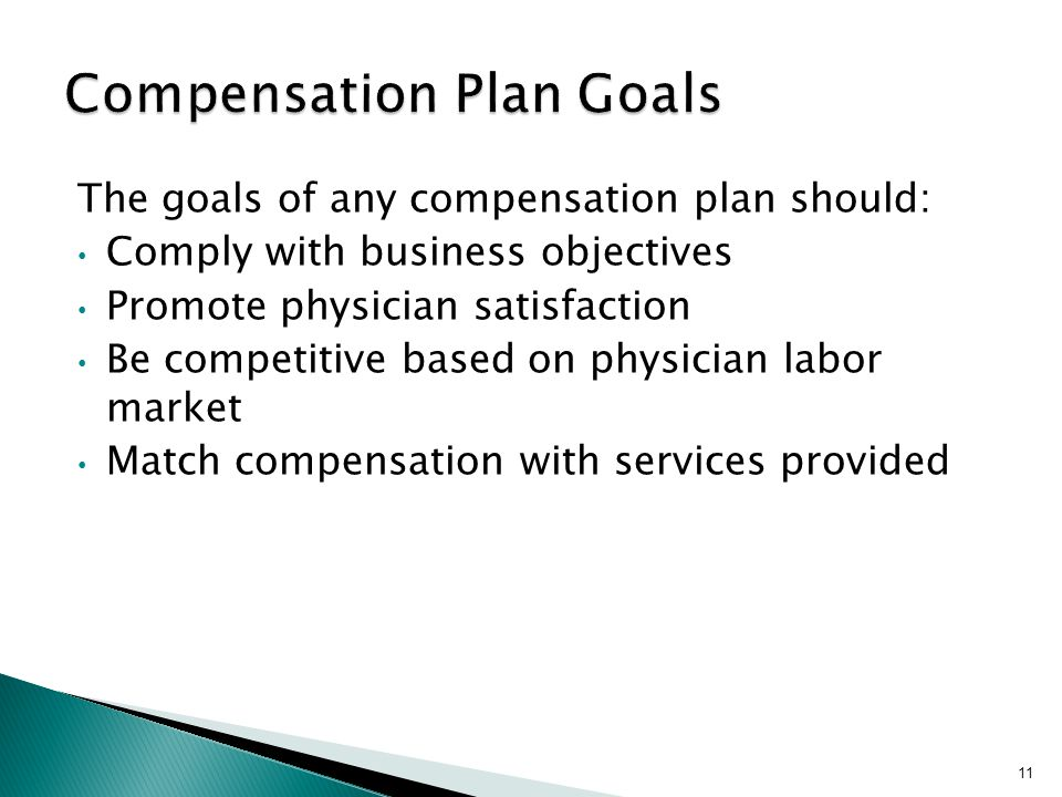 The goals of any compensation plan should: Comply with business objectives Promote physician satisfaction Be competitive based on physician labor mark