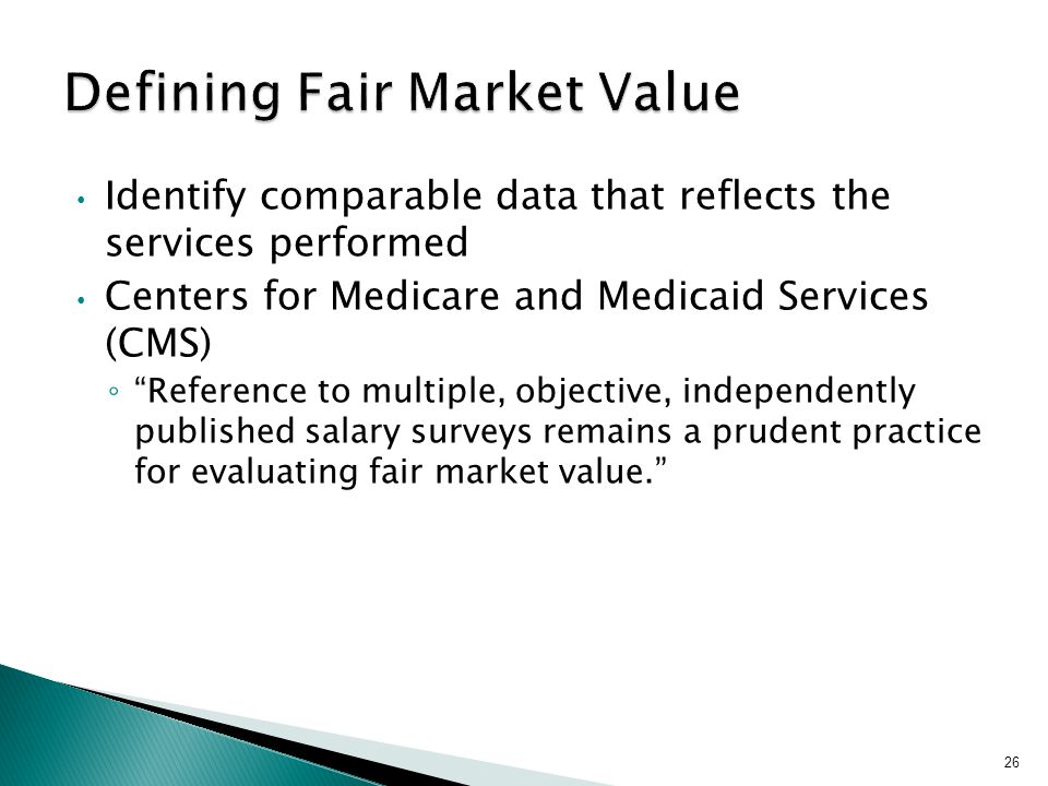 Identify comparable data that reflects the services performed Centers for Medicare and Medicaid Services (CMS) ◦ Reference to multiple, objective, independently published salary surveys remains a prudent practice for evaluating fair market value. 26