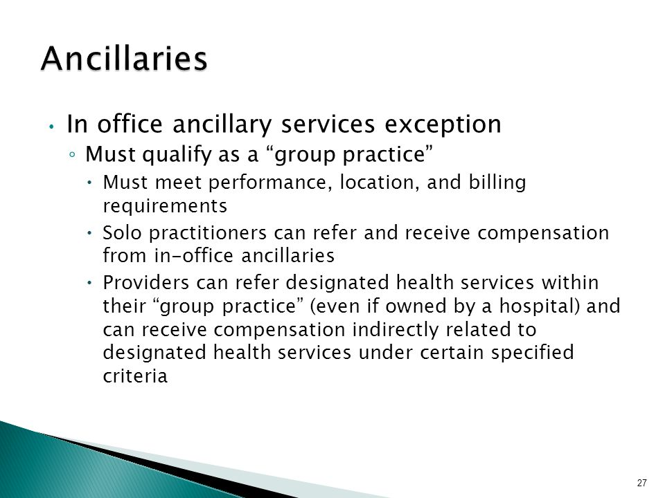 "In office ancillary services exception ◦ Must qualify as a ""group practice""  Must meet performance, location, and billing requirements  Solo practit"