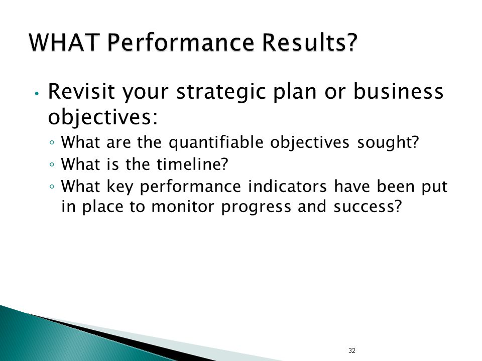 Revisit your strategic plan or business objectives: ◦ What are the quantifiable objectives sought? ◦ What is the timeline? ◦ What key performance indi
