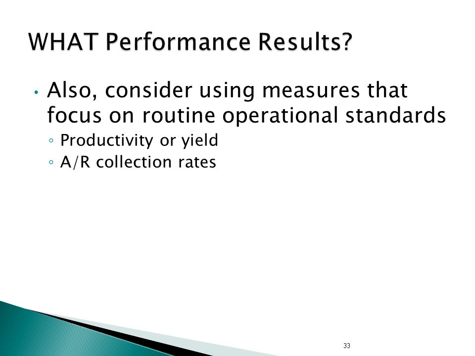 Also, consider using measures that focus on routine operational standards ◦ Productivity or yield ◦ A/R collection rates 33