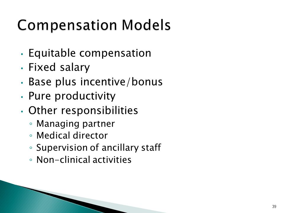 Equitable compensation Fixed salary Base plus incentive/bonus Pure productivity Other responsibilities ◦ Managing partner ◦ Medical director ◦ Supervision of ancillary staff ◦ Non-clinical activities 39