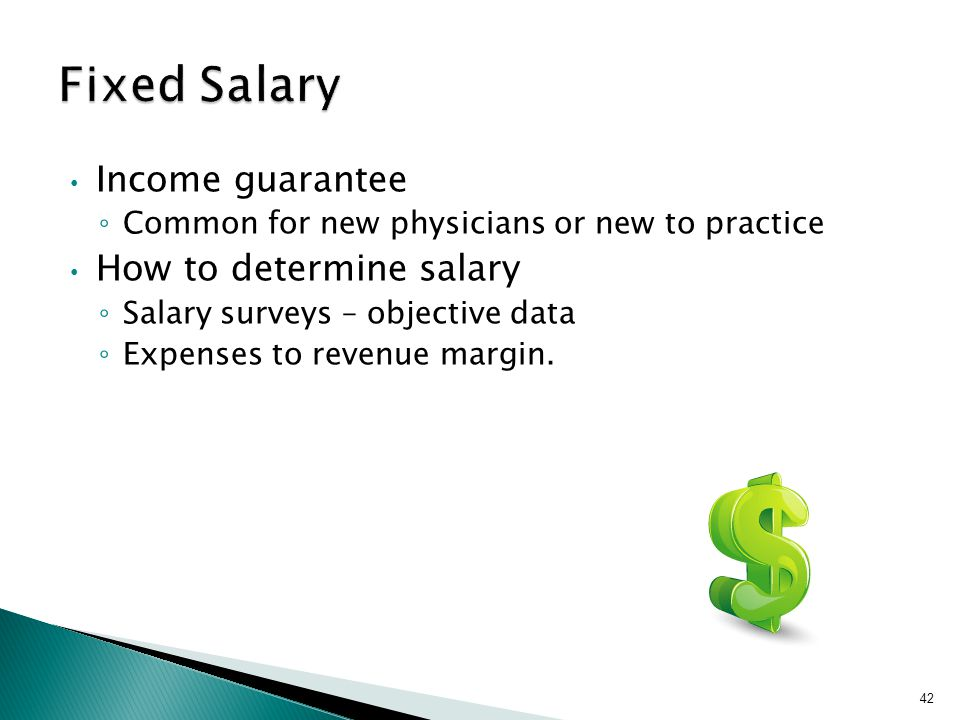 Income guarantee ◦ Common for new physicians or new to practice How to determine salary ◦ Salary surveys – objective data ◦ Expenses to revenue margin.