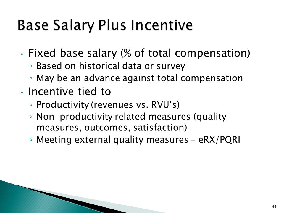 Fixed base salary (% of total compensation) ◦ Based on historical data or survey ◦ May be an advance against total compensation Incentive tied to ◦ Pr