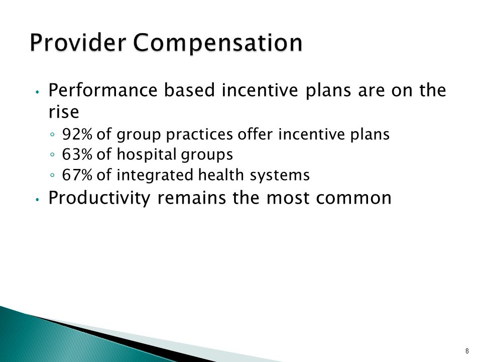Performance based incentive plans are on the rise ◦ 92% of group practices offer incentive plans ◦ 63% of hospital groups ◦ 67% of integrated health systems Productivity remains the most common 8