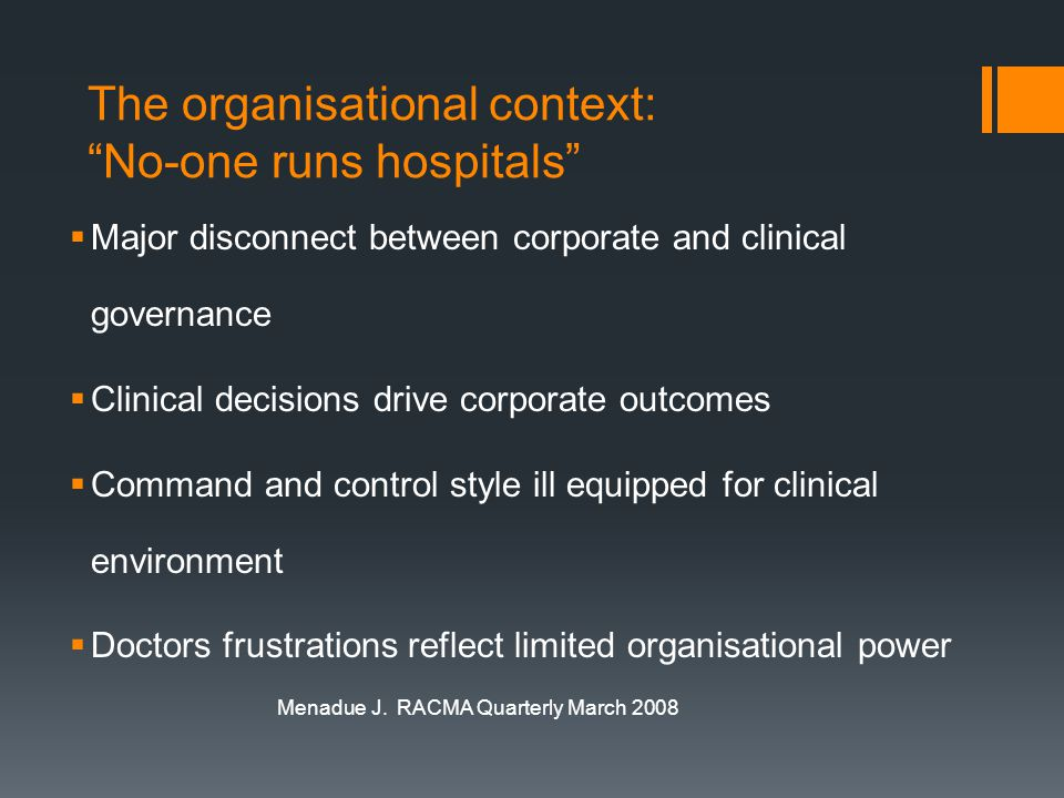 The organisational context: No-one runs hospitals  Major disconnect between corporate and clinical governance  Clinical decisions drive corporate outcomes  Command and control style ill equipped for clinical environment  Doctors frustrations reflect limited organisational power Menadue J.