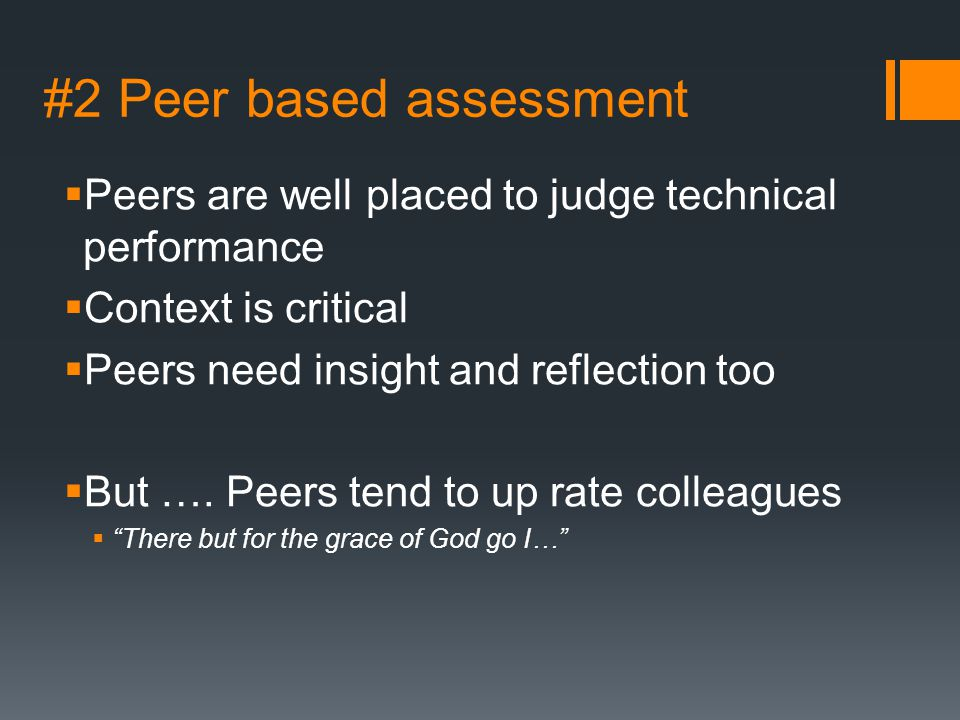 #2 Peer based assessment  Peers are well placed to judge technical performance  Context is critical  Peers need insight and reflection too  But ….