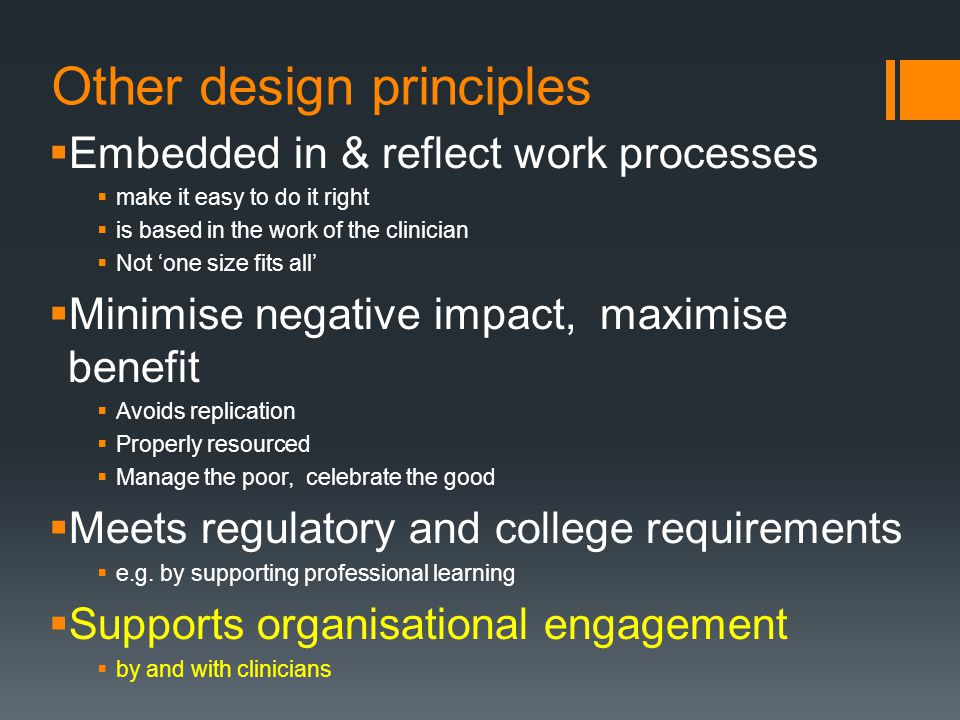 Other design principles  Embedded in & reflect work processes  make it easy to do it right  is based in the work of the clinician  Not 'one size fits all'  Minimise negative impact, maximise benefit  Avoids replication  Properly resourced  Manage the poor, celebrate the good  Meets regulatory and college requirements  e.g.