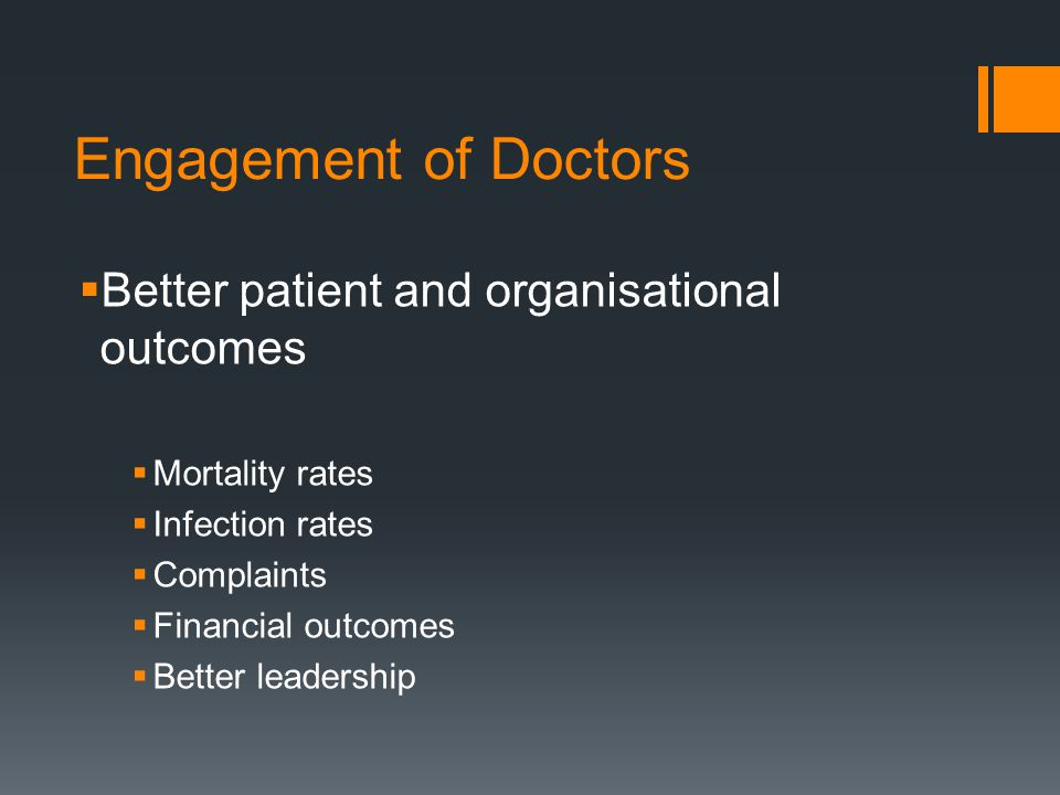 Engagement of Doctors  Better patient and organisational outcomes  Mortality rates  Infection rates  Complaints  Financial outcomes  Better leadership