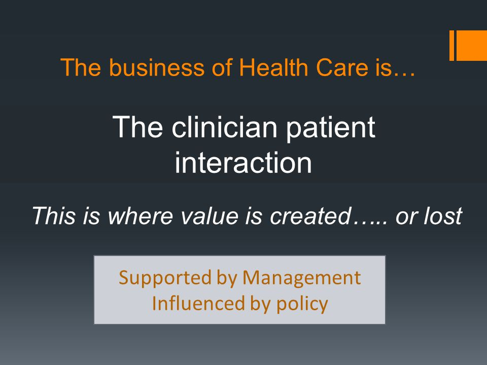 The business of Health Care is… The clinician patient interaction Supported by Management Influenced by policy This is where value is created…..