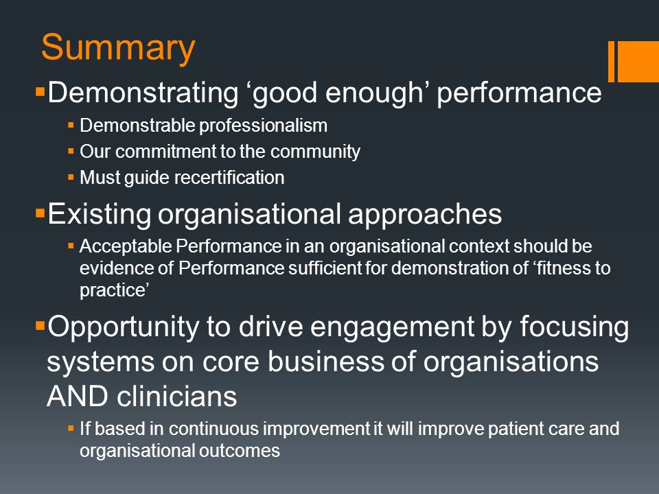 Summary  Demonstrating 'good enough' performance  Demonstrable professionalism  Our commitment to the community  Must guide recertification  Existing organisational approaches  Acceptable Performance in an organisational context should be evidence of Performance sufficient for demonstration of 'fitness to practice'  Opportunity to drive engagement by focusing systems on core business of organisations AND clinicians  If based in continuous improvement it will improve patient care and organisational outcomes