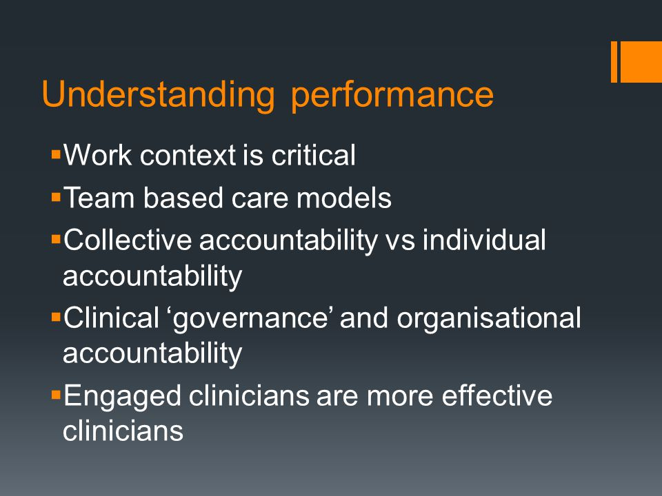 Understanding performance  Work context is critical  Team based care models  Collective accountability vs individual accountability  Clinical 'governance' and organisational accountability  Engaged clinicians are more effective clinicians