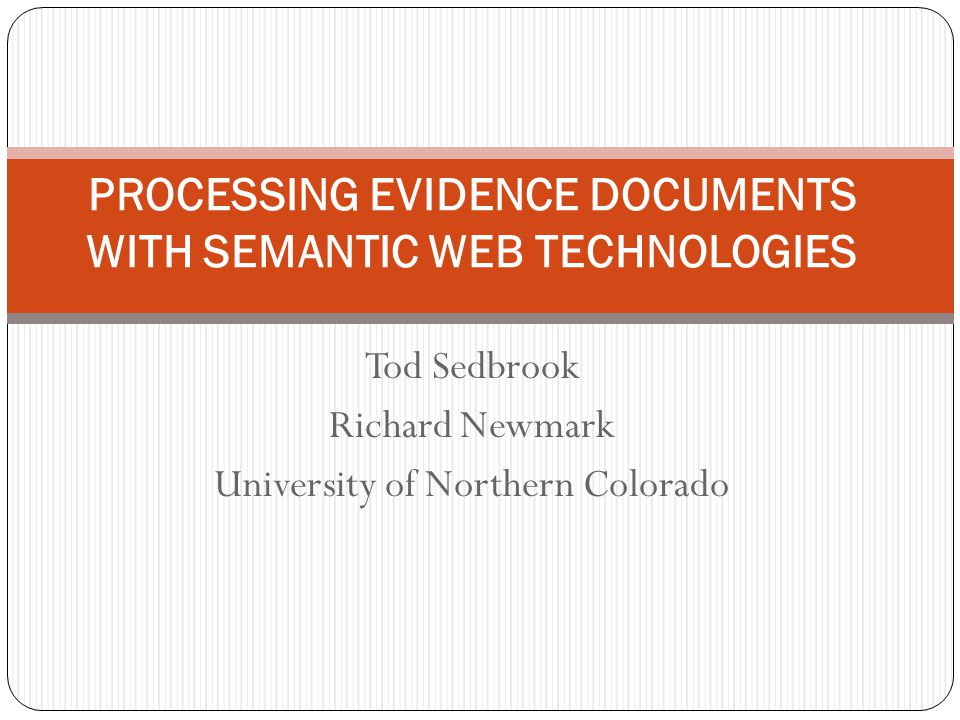Tod Sedbrook Richard Newmark University of Northern Colorado PROCESSING EVIDENCE DOCUMENTS WITH SEMANTIC WEB TECHNOLOGIES