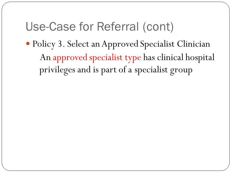 Use-Case for Referral (cont) Policy 3. Select an Approved Specialist Clinician An approved specialist type has clinical hospital privileges and is par