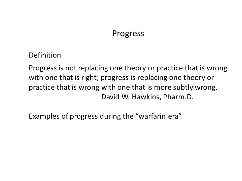 Progress Definition Progress is not replacing one theory or practice that is wrong with one that is right; progress is replacing one theory or practice that is wrong with one that is more subtly wrong.