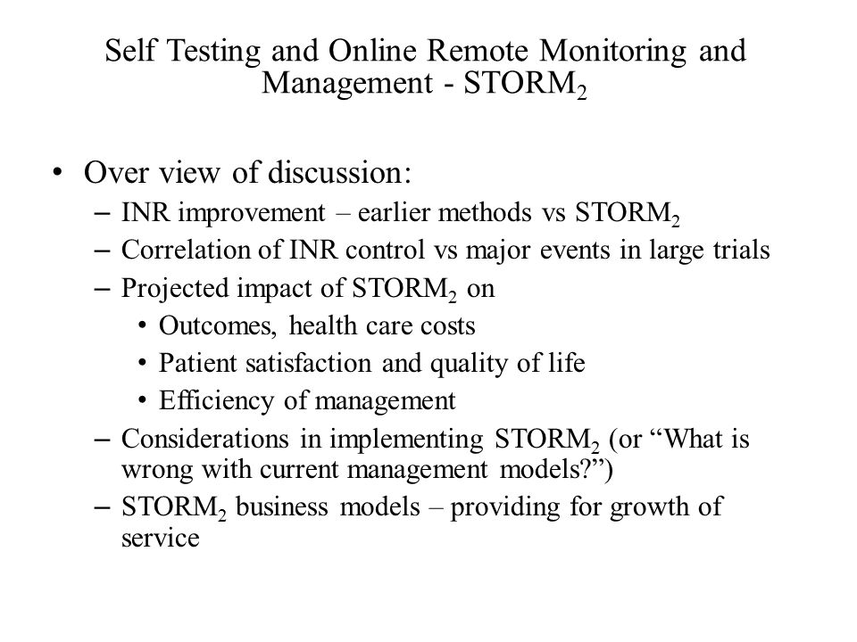 Self Testing and Online Remote Monitoring and Management - STORM 2 Over view of discussion: – INR improvement – earlier methods vs STORM 2 – Correlation of INR control vs major events in large trials – Projected impact of STORM 2 on Outcomes, health care costs Patient satisfaction and quality of life Efficiency of management – Considerations in implementing STORM 2 (or What is wrong with current management models ) – STORM 2 business models – providing for growth of service