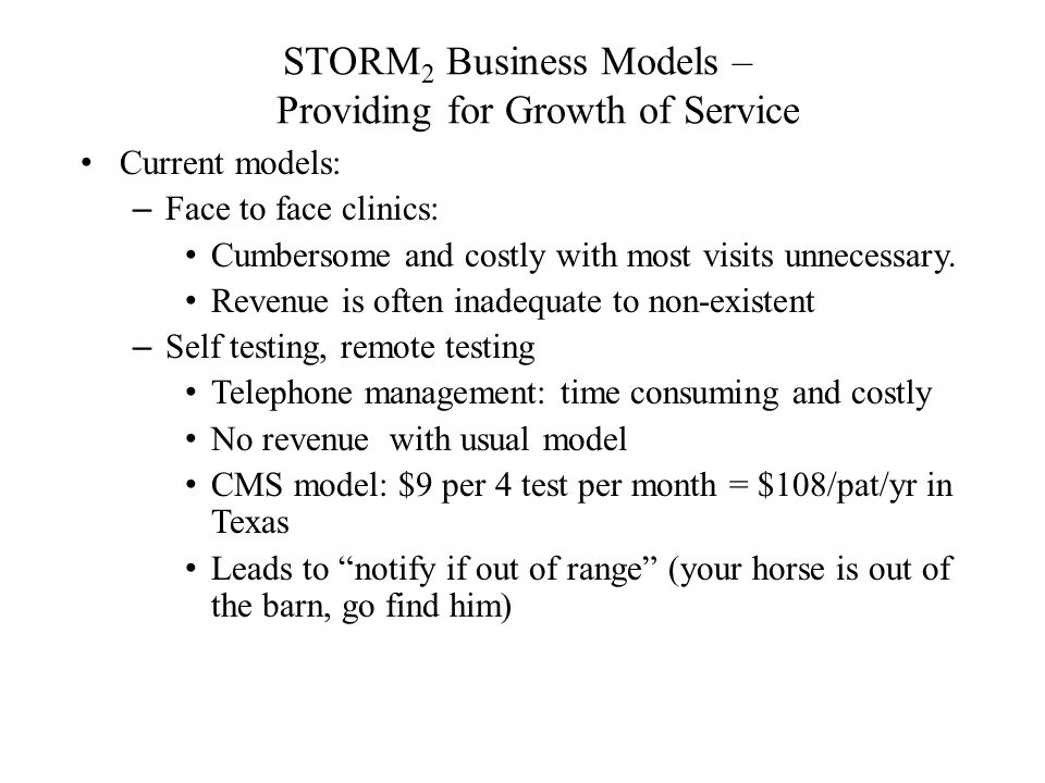 STORM 2 Business Models – Providing for Growth of Service Current models: – Face to face clinics: Cumbersome and costly with most visits unnecessary.