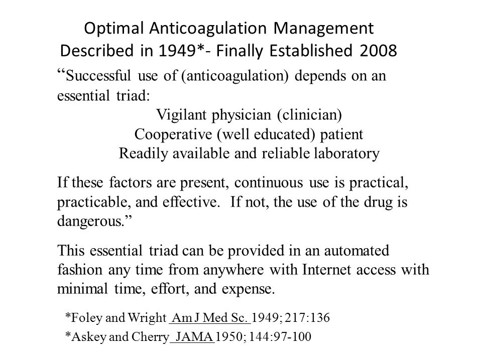 Optimal Anticoagulation Management Described in 1949*- Finally Established 2008 Successful use of (anticoagulation) depends on an essential triad: Vigilant physician (clinician) Cooperative (well educated) patient Readily available and reliable laboratory If these factors are present, continuous use is practical, practicable, and effective.