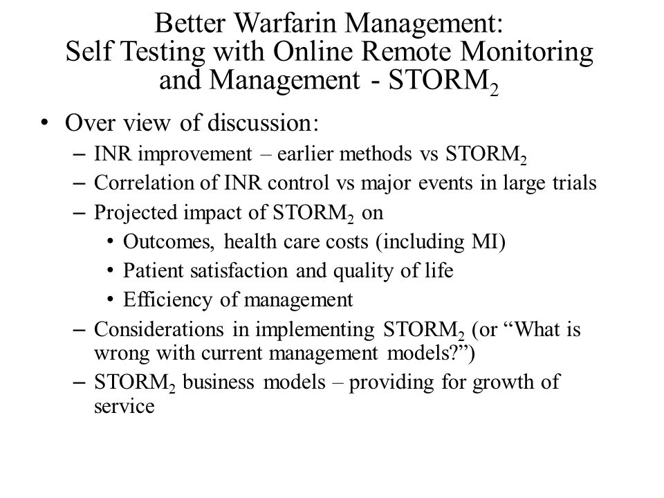 Better Warfarin Management: Self Testing with Online Remote Monitoring and Management - STORM 2 Over view of discussion: – INR improvement – earlier methods vs STORM 2 – Correlation of INR control vs major events in large trials – Projected impact of STORM 2 on Outcomes, health care costs (including MI) Patient satisfaction and quality of life Efficiency of management – Considerations in implementing STORM 2 (or What is wrong with current management models ) – STORM 2 business models – providing for growth of service