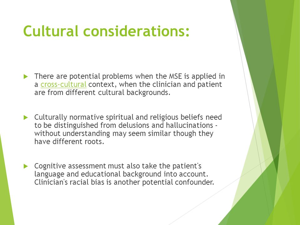 Cultural considerations:  There are potential problems when the MSE is applied in a cross-cultural context, when the clinician and patient are from different cultural backgrounds.cross-cultural  Culturally normative spiritual and religious beliefs need to be distinguished from delusions and hallucinations - without understanding may seem similar though they have different roots.