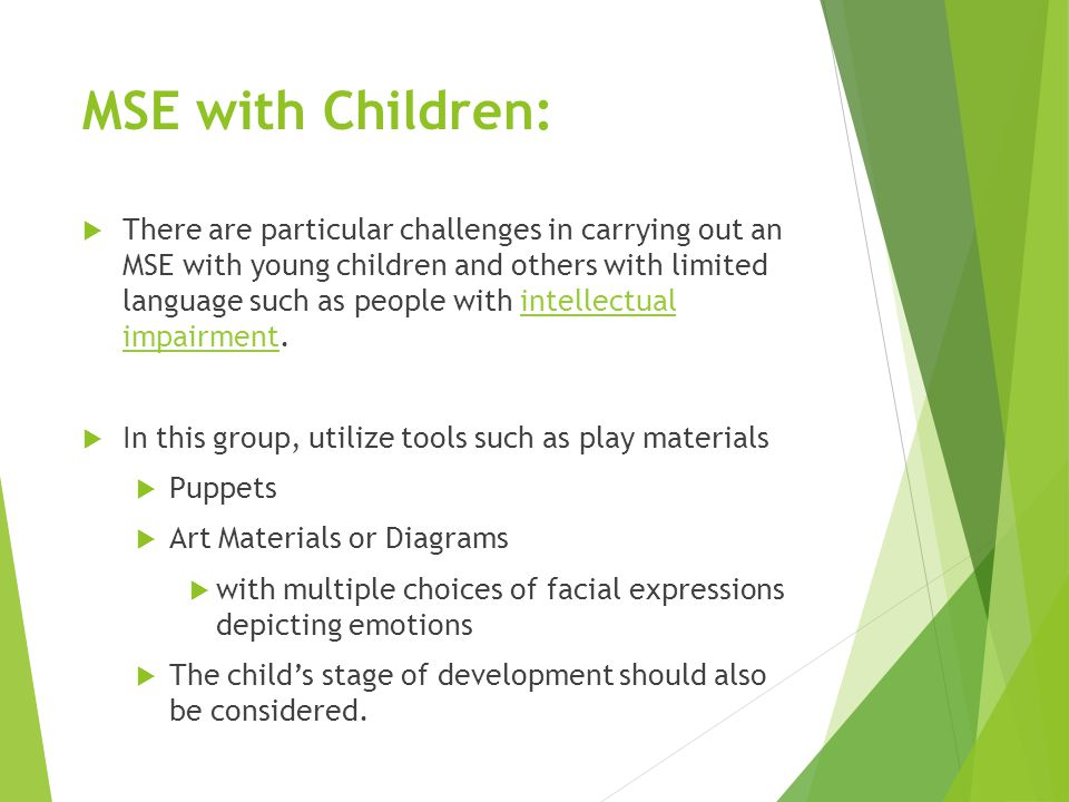 MSE with Children:  There are particular challenges in carrying out an MSE with young children and others with limited language such as people with intellectual impairment.intellectual impairment  In this group, utilize tools such as play materials  Puppets  Art Materials or Diagrams  with multiple choices of facial expressions depicting emotions  The child's stage of development should also be considered.