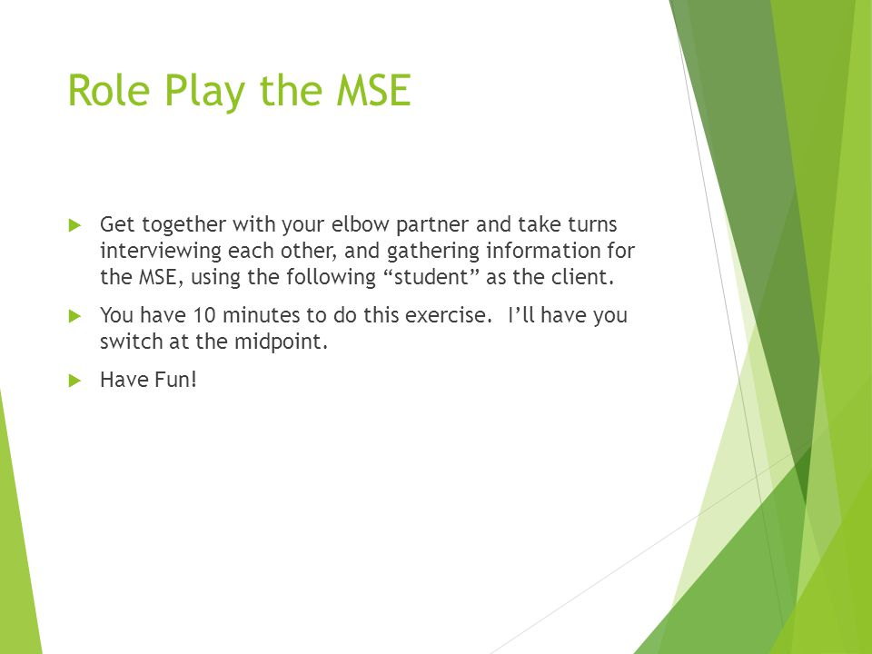 Role Play the MSE  Get together with your elbow partner and take turns interviewing each other, and gathering information for the MSE, using the following student as the client.