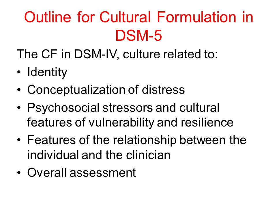 Outline for Cultural Formulation in DSM-5 The CF in DSM-IV, culture related to: Identity Conceptualization of distress Psychosocial stressors and cultural features of vulnerability and resilience Features of the relationship between the individual and the clinician Overall assessment