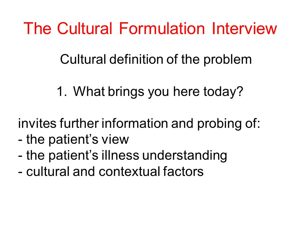 The Cultural Formulation Interview Cultural definition of the problem 1.What brings you here today.