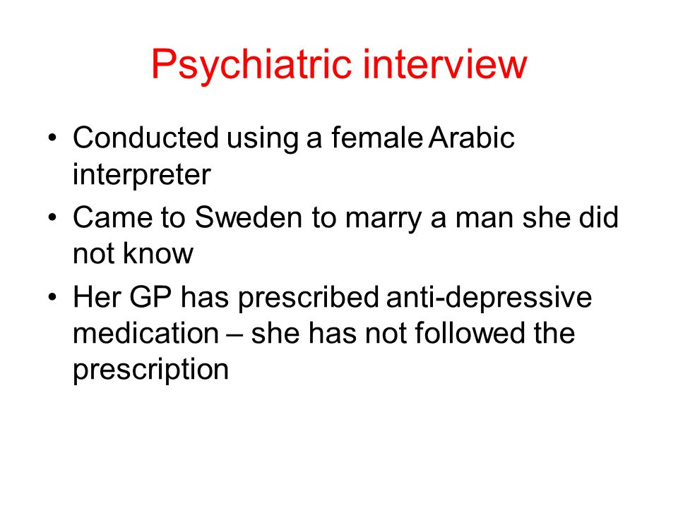 Psychiatric interview Conducted using a female Arabic interpreter Came to Sweden to marry a man she did not know Her GP has prescribed anti-depressive medication – she has not followed the prescription