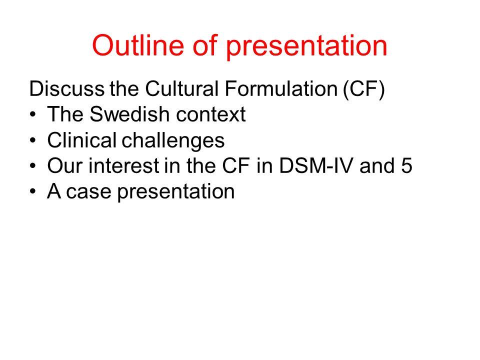 Outline of presentation Discuss the Cultural Formulation (CF) The Swedish context Clinical challenges Our interest in the CF in DSM-IV and 5 A case presentation