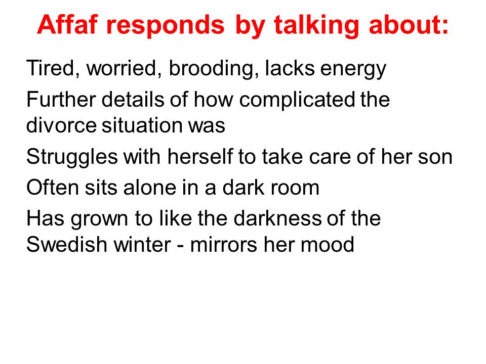 Affaf responds by talking about: Tired, worried, brooding, lacks energy Further details of how complicated the divorce situation was Struggles with herself to take care of her son Often sits alone in a dark room Has grown to like the darkness of the Swedish winter - mirrors her mood