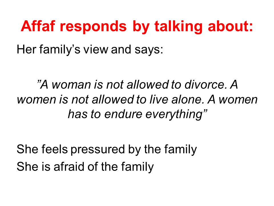 Affaf responds by talking about: Her family's view and says: A woman is not allowed to divorce.