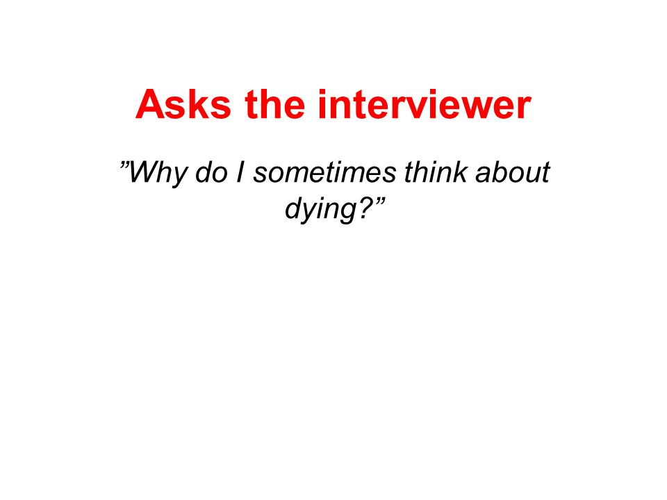 Asks the interviewer Why do I sometimes think about dying
